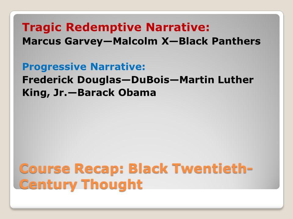 Course Recap: Black Twentieth- Century Thought Tragic Redemptive Narrative: Marcus Garvey—Malcolm X—Black Panthers Progressive Narrative: Frederick Douglas—DuBois—Martin Luther King, Jr.—Barack Obama