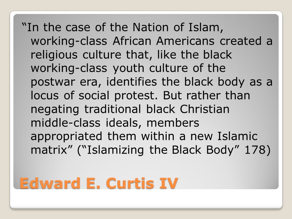 "Edward E. Curtis IV ""In the case of the Nation of Islam, working-class African Americans created a religious culture that, like the black working-clas"