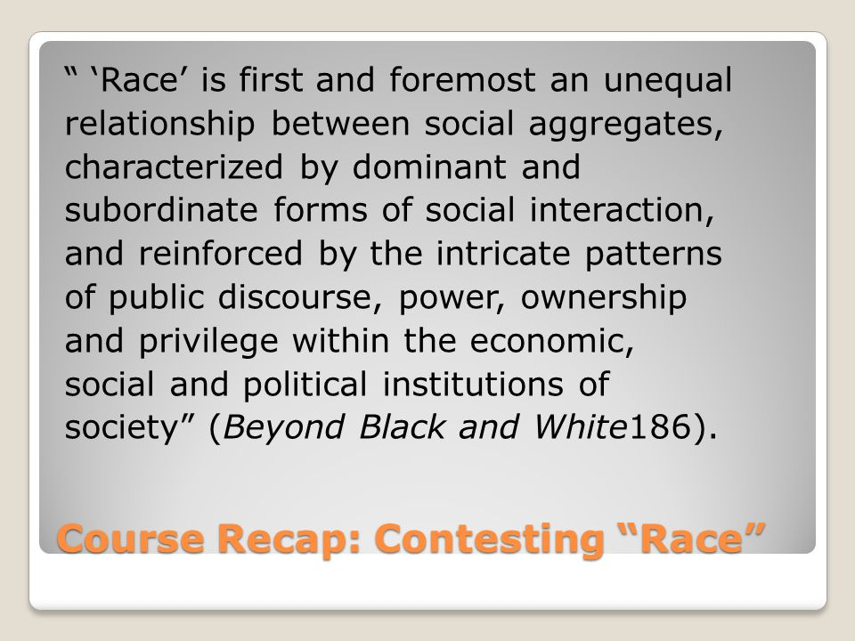 Course Recap: Contesting Race 'Race' is first and foremost an unequal relationship between social aggregates, characterized by dominant and subordinate forms of social interaction, and reinforced by the intricate patterns of public discourse, power, ownership and privilege within the economic, social and political institutions of society (Beyond Black and White186).