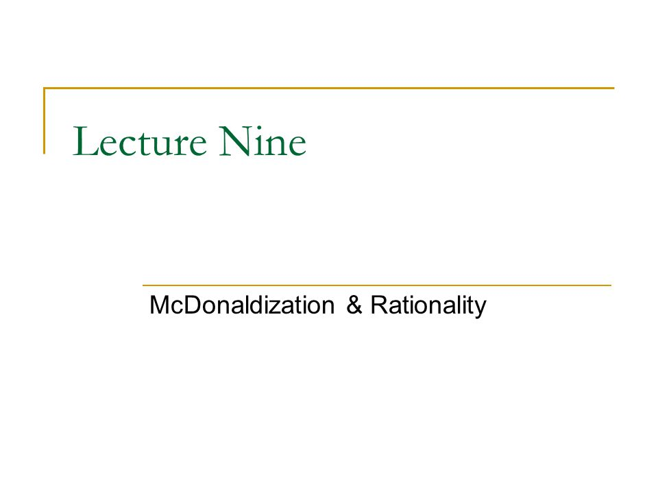 Lecture Nine McDonaldization & Rationality
