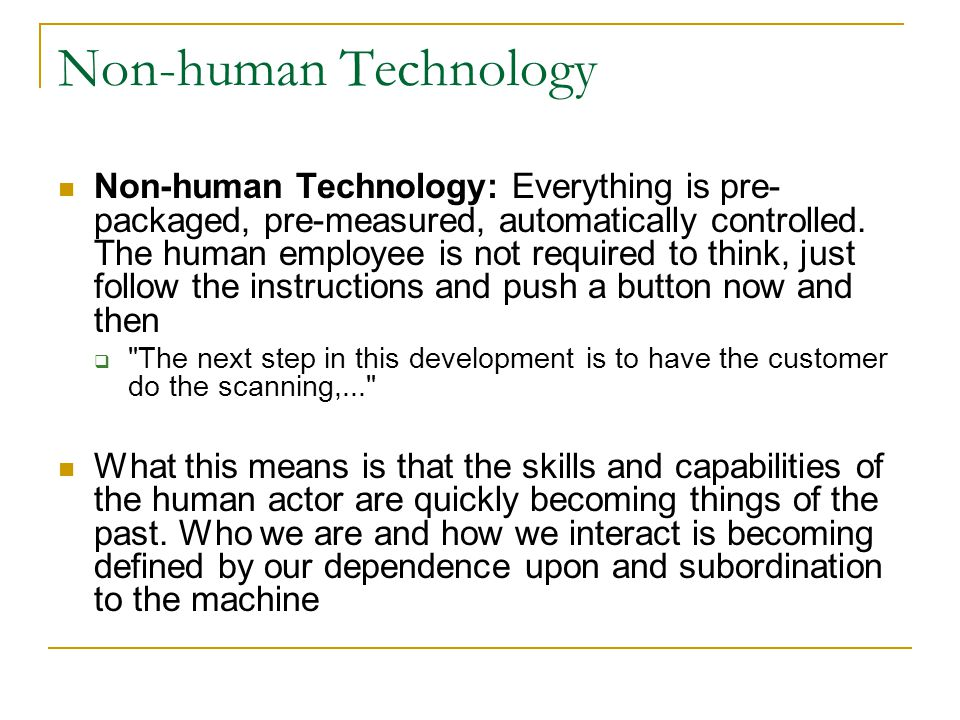 Non-human Technology Non-human Technology: Everything is pre- packaged, pre-measured, automatically controlled.
