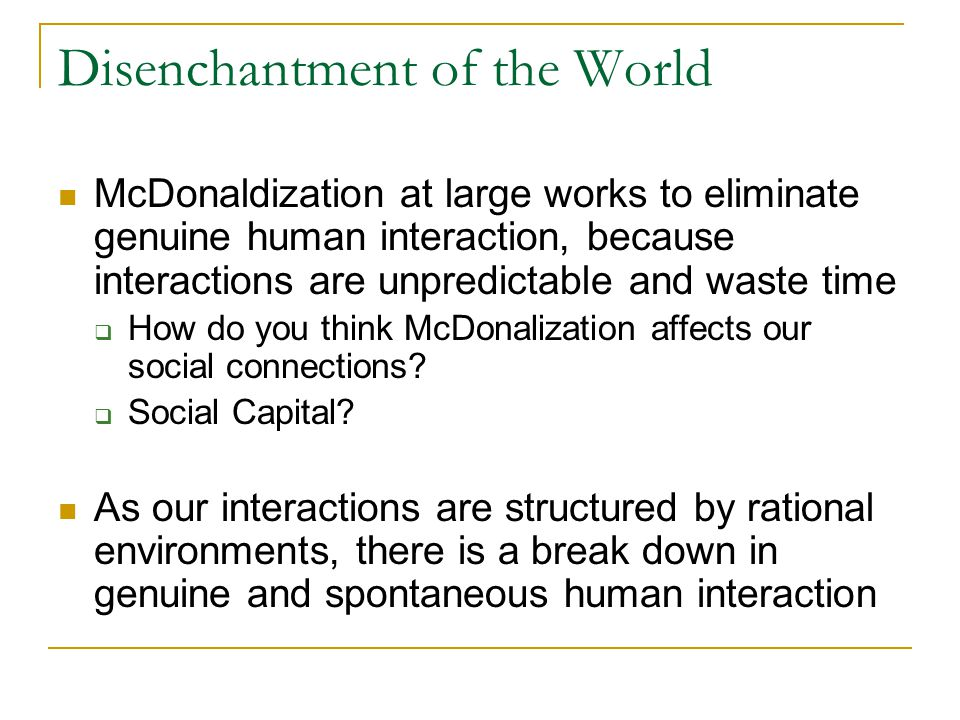 Disenchantment of the World McDonaldization at large works to eliminate genuine human interaction, because interactions are unpredictable and waste time  How do you think McDonalization affects our social connections.