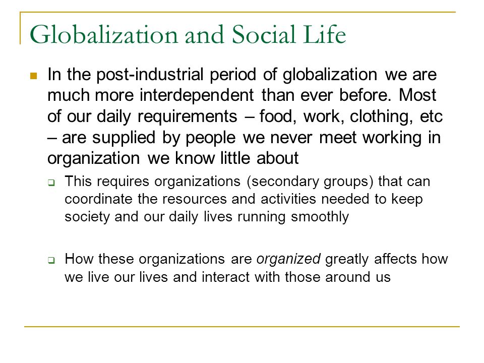 Globalization and Social Life In the post-industrial period of globalization we are much more interdependent than ever before.