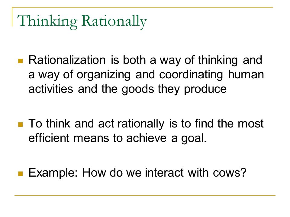Thinking Rationally Rationalization is both a way of thinking and a way of organizing and coordinating human activities and the goods they produce To think and act rationally is to find the most efficient means to achieve a goal.