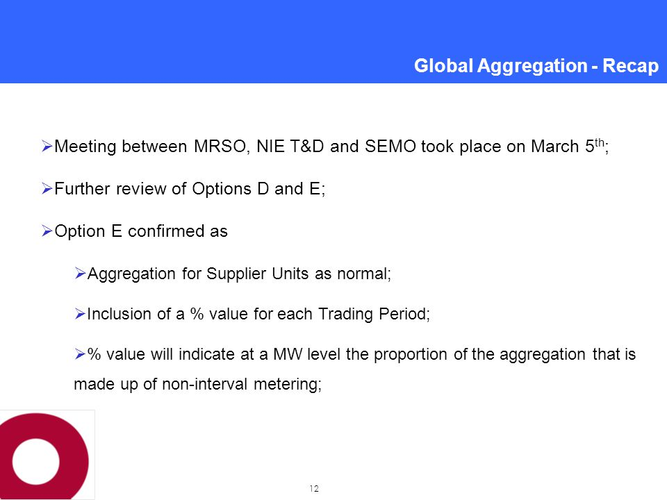12  Meeting between MRSO, NIE T&D and SEMO took place on March 5 th ;  Further review of Options D and E;  Option E confirmed as  Aggregation for Supplier Units as normal;  Inclusion of a % value for each Trading Period;  % value will indicate at a MW level the proportion of the aggregation that is made up of non-interval metering; Global Aggregation - Recap