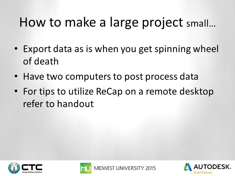 How to make a large project small… Export data as is when you get spinning wheel of death Have two computers to post process data For tips to utilize ReCap on a remote desktop refer to handout