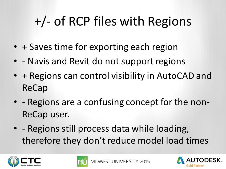 +/- of RCP files with Regions + Saves time for exporting each region - Navis and Revit do not support regions + Regions can control visibility in AutoCAD and ReCap - Regions are a confusing concept for the non- ReCap user.