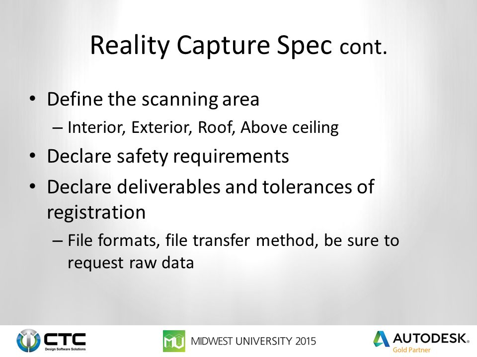 Reality Capture Spec cont. Define the scanning area – Interior, Exterior, Roof, Above ceiling Declare safety requirements Declare deliverables and tol