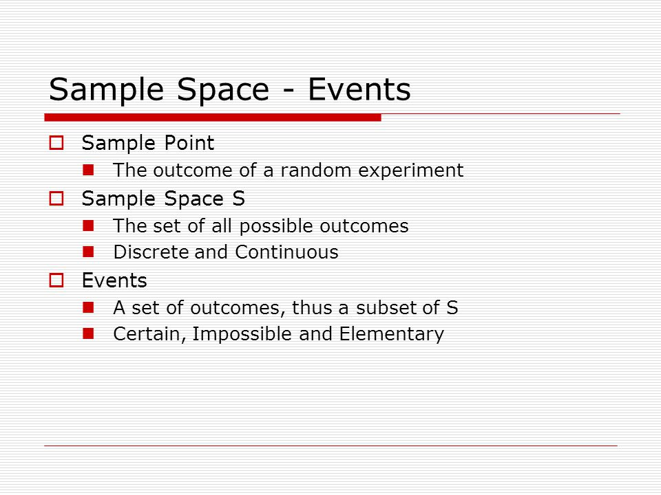 Sample Space - Events  Sample Point The outcome of a random experiment  Sample Space S The set of all possible outcomes Discrete and Continuous  Events A set of outcomes, thus a subset of S Certain, Impossible and Elementary