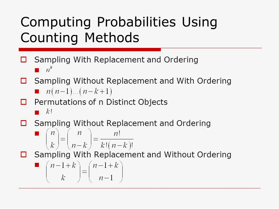Computing Probabilities Using Counting Methods  Sampling With Replacement and Ordering  Sampling Without Replacement and With Ordering  Permutations of n Distinct Objects  Sampling Without Replacement and Ordering  Sampling With Replacement and Without Ordering