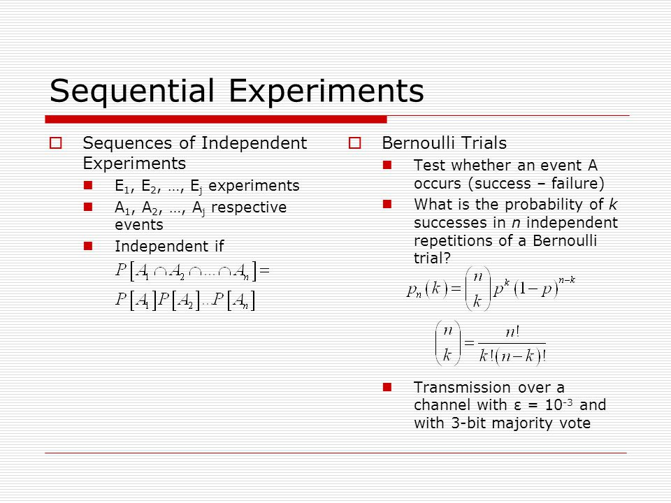 Sequential Experiments  Sequences of Independent Experiments E 1, E 2, …, E j experiments A 1, A 2, …, A j respective events Independent if  Bernoulli Trials Test whether an event A occurs (success – failure) What is the probability of k successes in n independent repetitions of a Bernoulli trial.