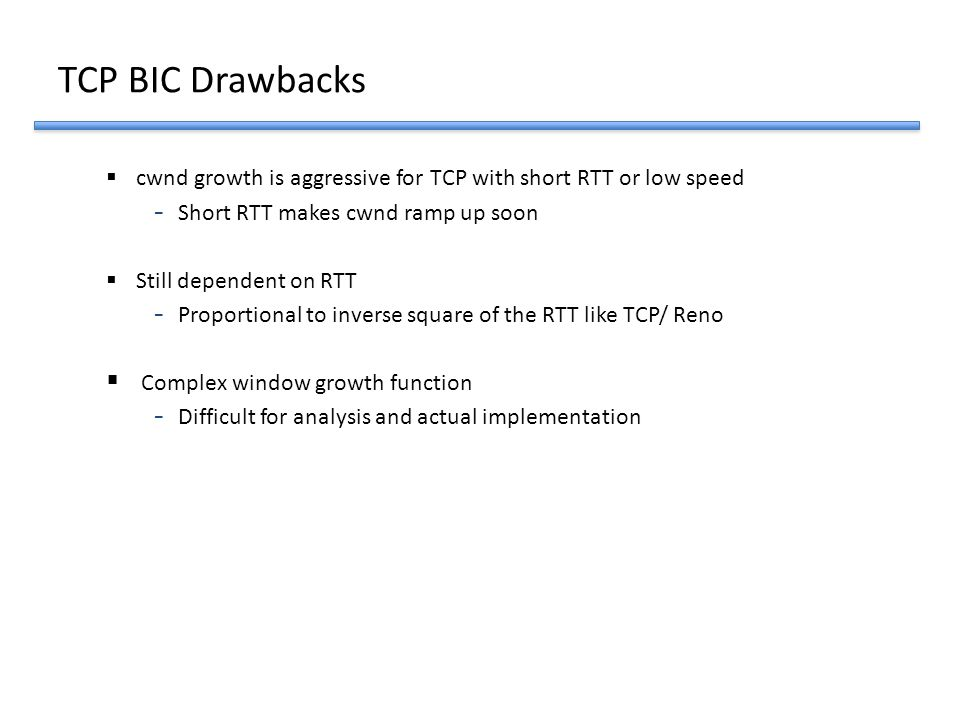 TCP BIC Drawbacks  cwnd growth is aggressive for TCP with short RTT or low speed - Short RTT makes cwnd ramp up soon  Still dependent on RTT - Propo