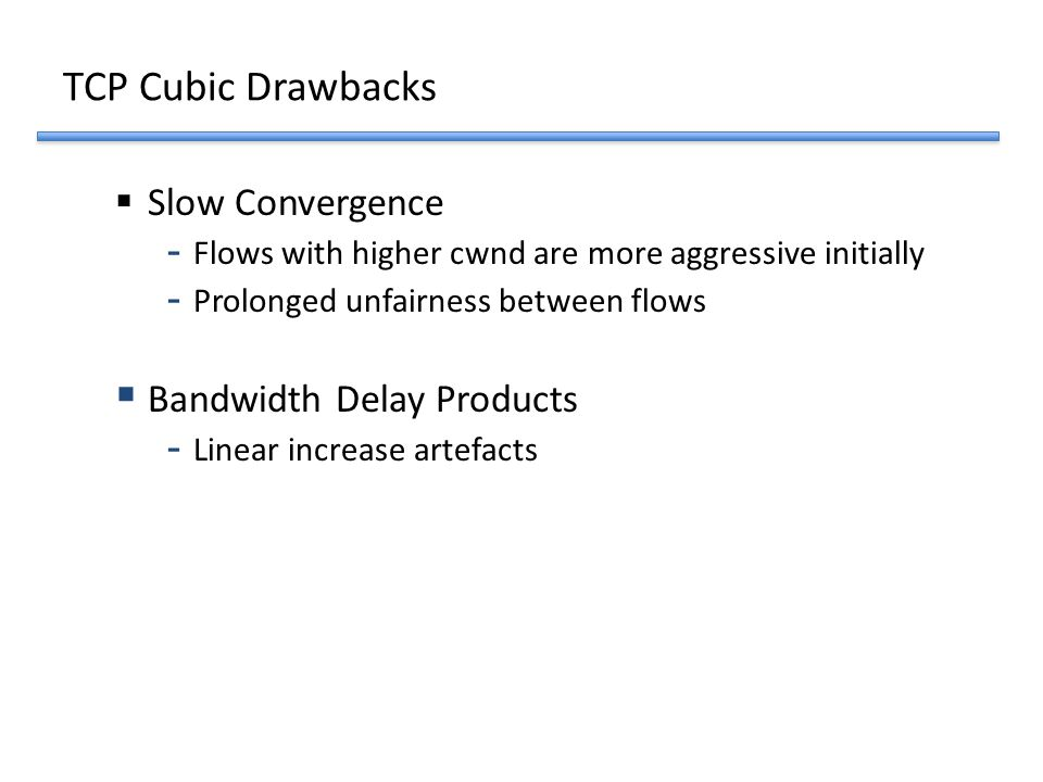 TCP Cubic Drawbacks  Slow Convergence - Flows with higher cwnd are more aggressive initially - Prolonged unfairness between flows  Bandwidth Delay P