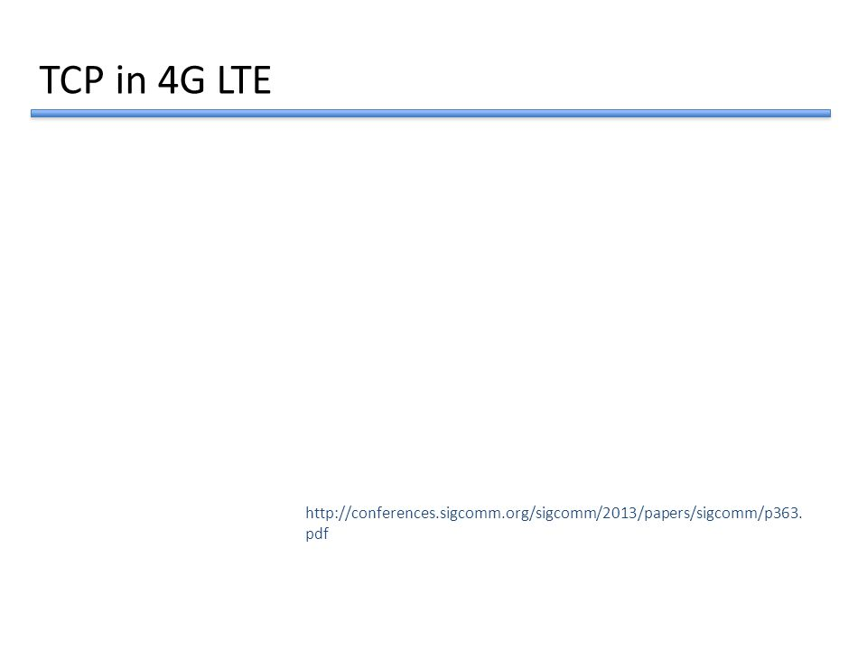 http://conferences.sigcomm.org/sigcomm/2013/papers/sigcomm/p363. pdf TCP in 4G LTE
