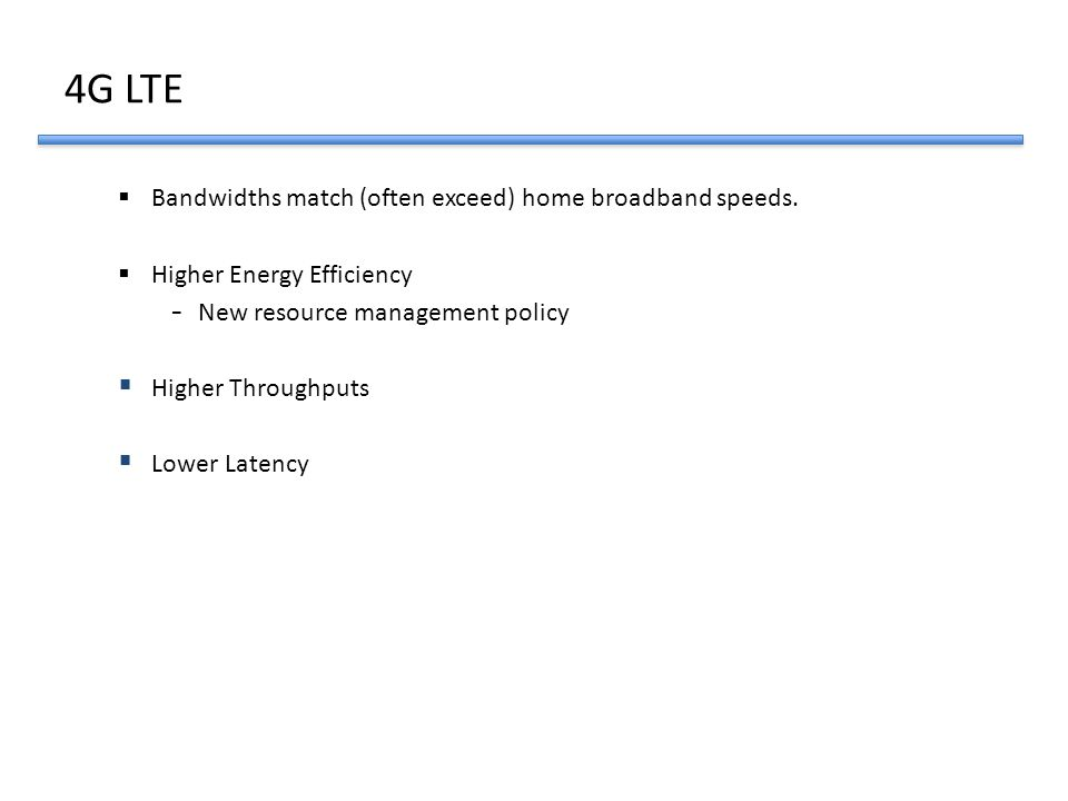4G LTE  Bandwidths match (often exceed) home broadband speeds.  Higher Energy Efficiency - New resource management policy  Higher Throughputs  Low