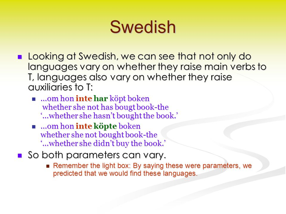 Swedish Looking at Swedish, we can see that not only do languages vary on whether they raise main verbs to T, languages also vary on whether they raise auxiliaries to T: Looking at Swedish, we can see that not only do languages vary on whether they raise main verbs to T, languages also vary on whether they raise auxiliaries to T: …om hon inte har köpt boken whether she not has bougt book-the '…whether she hasn't bought the book.' …om hon inte har köpt boken whether she not has bougt book-the '…whether she hasn't bought the book.' …om hon inte köpte boken whether she not bought book-the '…whether she didn't buy the book.' …om hon inte köpte boken whether she not bought book-the '…whether she didn't buy the book.' So both parameters can vary.