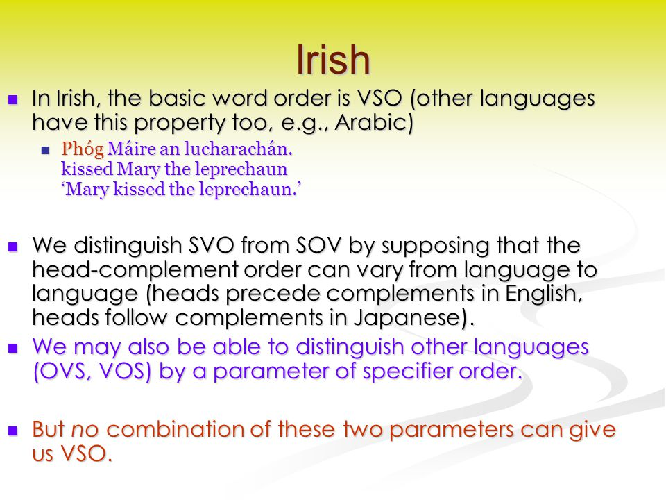 Irish In Irish, the basic word order is VSO (other languages have this property too, e.g., Arabic) In Irish, the basic word order is VSO (other langua