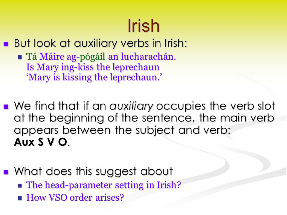 Irish But look at auxiliary verbs in Irish: But look at auxiliary verbs in Irish: Tá Máire ag-pógáil an lucharachán. Is Mary ing-kiss the leprechaun '