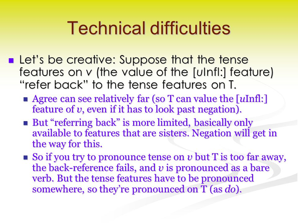 Technical difficulties Let's be creative: Suppose that the tense features on v (the value of the [uInfl:] feature) refer back to the tense features on T.