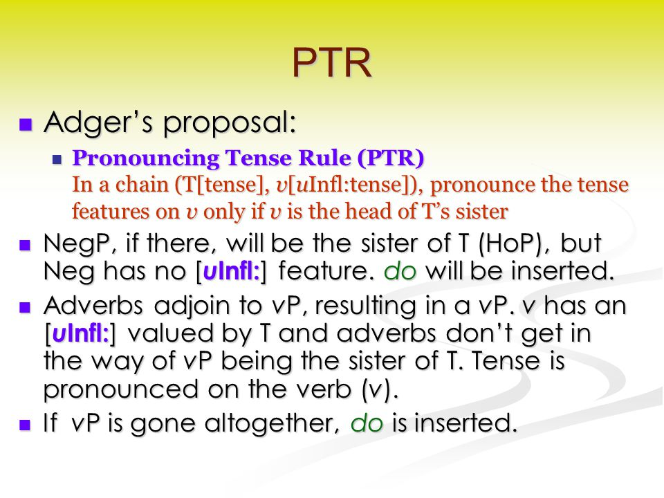 PTR Adger's proposal: Adger's proposal: Pronouncing Tense Rule (PTR) In a chain (T[tense], v[uInfl:tense]), pronounce the tense features on v only if v is the head of T's sister Pronouncing Tense Rule (PTR) In a chain (T[tense], v[uInfl:tense]), pronounce the tense features on v only if v is the head of T's sister NegP, if there, will be the sister of T (HoP), but Neg has no [ u Infl: ] feature.