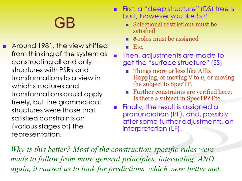 GB Around 1981, the view shifted from thinking of the system as constructing all and only structures with PSRs and transformations to a view in which structures and transformations could apply freely, but the grammatical structures were those that satisfied constraints on (various stages of) the representation.