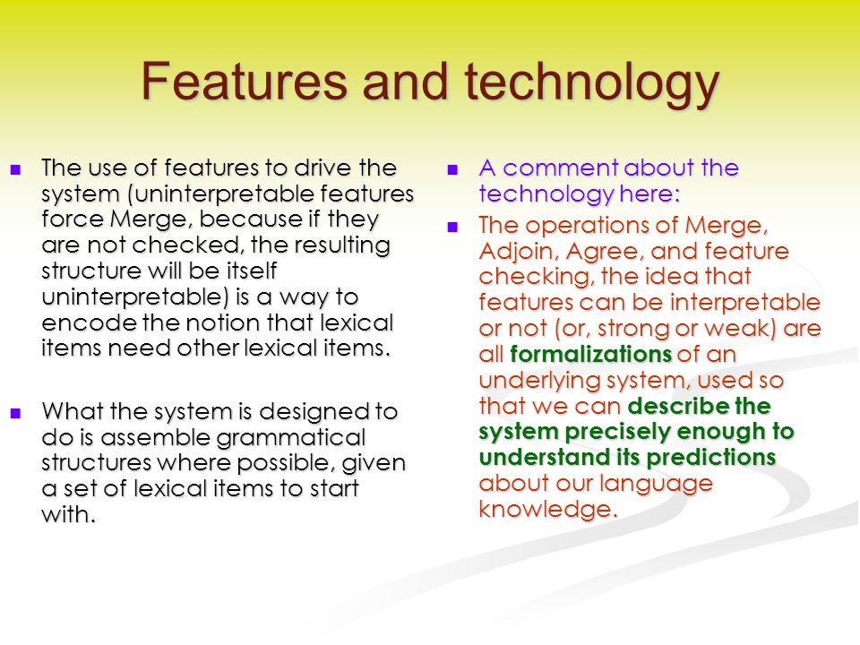 Features and technology The use of features to drive the system (uninterpretable features force Merge, because if they are not checked, the resulting