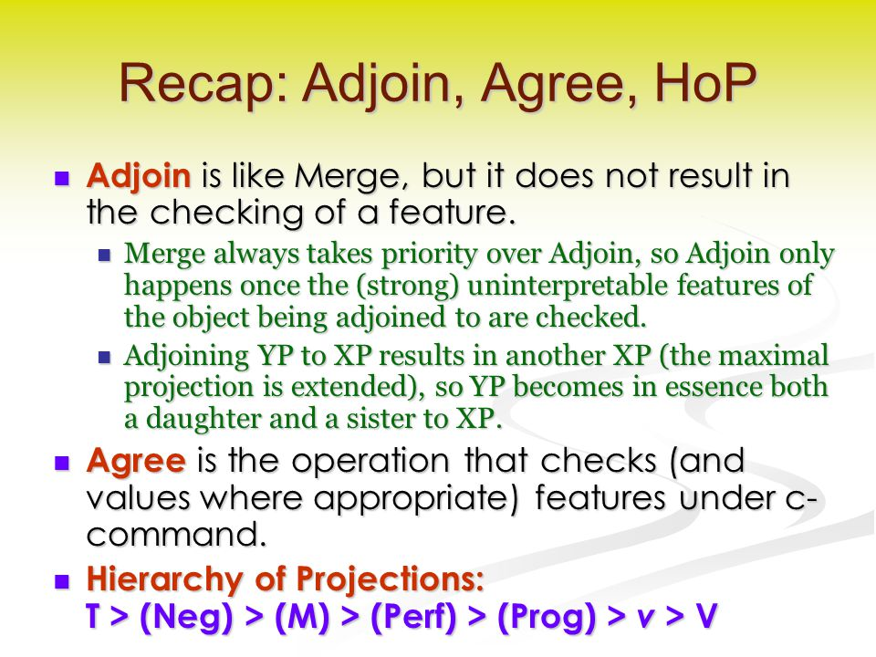 Recap: Adjoin, Agree, HoP Adjoin is like Merge, but it does not result in the checking of a feature.