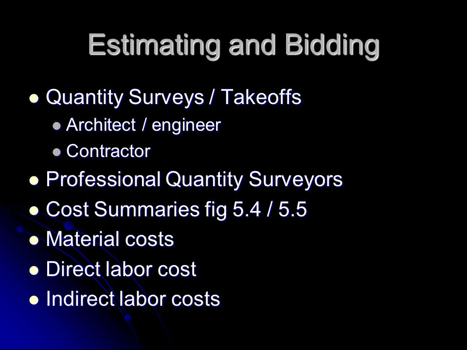 Estimating and Bidding Quantity Surveys / Takeoffs Quantity Surveys / Takeoffs Architect / engineer Architect / engineer Contractor Contractor Professional Quantity Surveyors Professional Quantity Surveyors Cost Summaries fig 5.4 / 5.5 Cost Summaries fig 5.4 / 5.5 Material costs Material costs Direct labor cost Direct labor cost Indirect labor costs Indirect labor costs