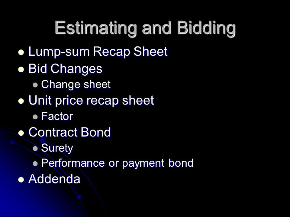 Estimating and Bidding Lump-sum Recap Sheet Lump-sum Recap Sheet Bid Changes Bid Changes Change sheet Change sheet Unit price recap sheet Unit price recap sheet Factor Factor Contract Bond Contract Bond Surety Surety Performance or payment bond Performance or payment bond Addenda Addenda