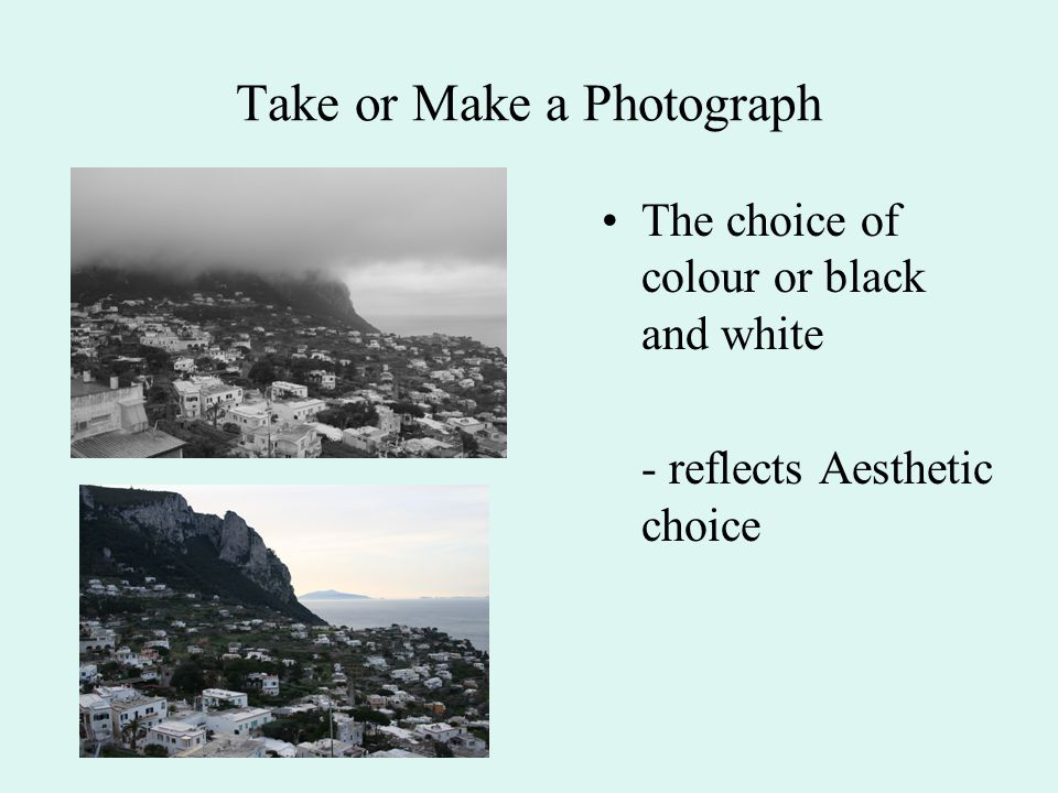 Take or Make a Photograph The choice of colour or black and white - reflects Aesthetic choice