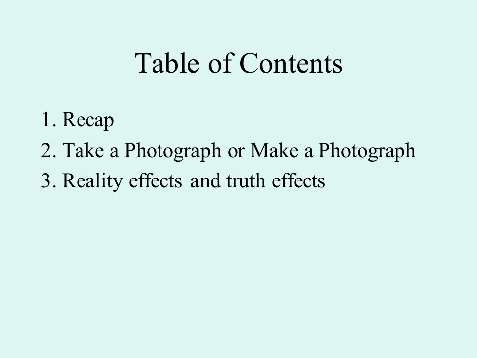 Table of Contents 1. Recap 2. Take a Photograph or Make a Photograph 3.