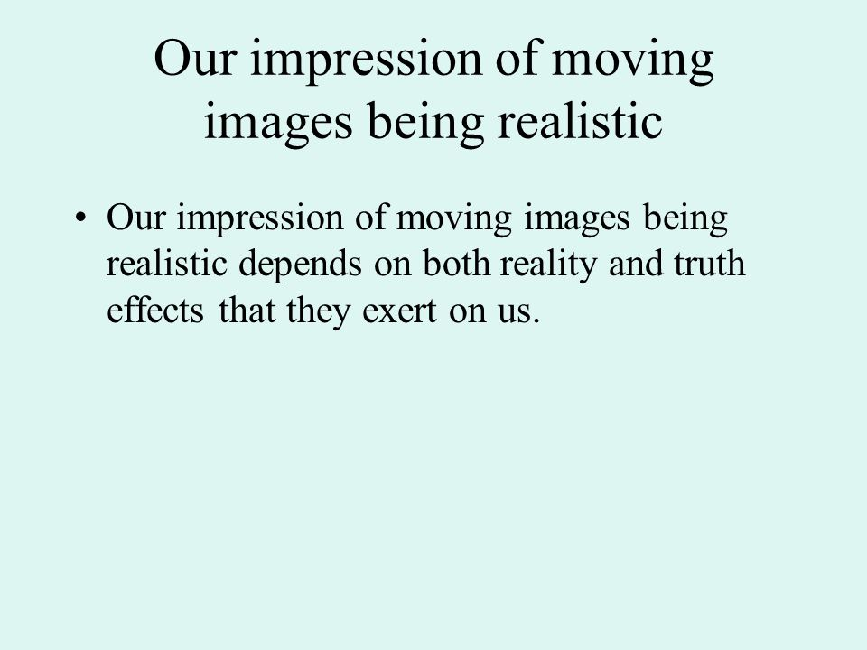 Our impression of moving images being realistic Our impression of moving images being realistic depends on both reality and truth effects that they exert on us.