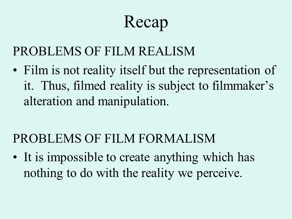 Recap PROBLEMS OF FILM REALISM Film is not reality itself but the representation of it.
