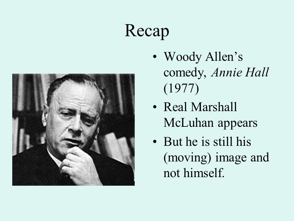 Recap Woody Allen's comedy, Annie Hall (1977) Real Marshall McLuhan appears But he is still his (moving) image and not himself.