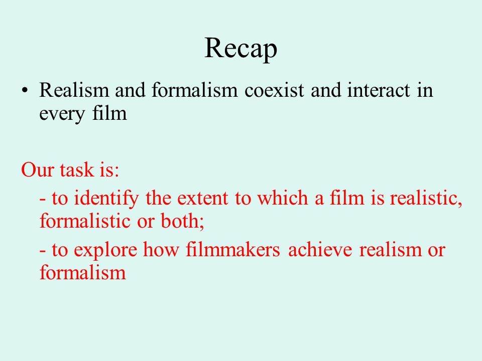 Recap Realism and formalism coexist and interact in every film Our task is: - to identify the extent to which a film is realistic, formalistic or both; - to explore how filmmakers achieve realism or formalism
