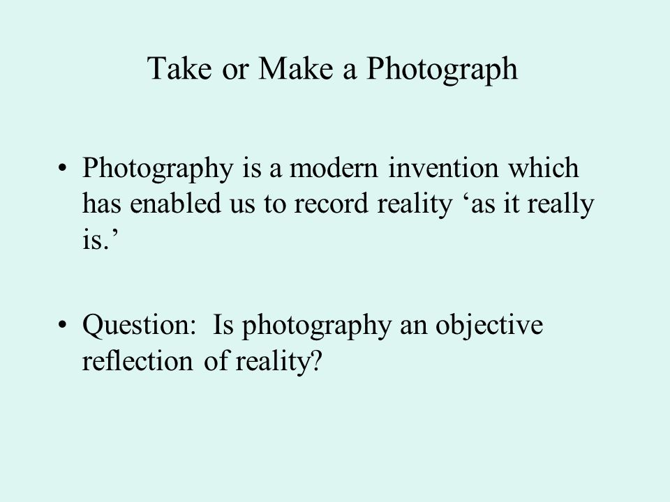 Take or Make a Photograph Photography is a modern invention which has enabled us to record reality 'as it really is.' Question: Is photography an objective reflection of reality?