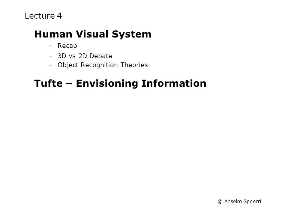 © Anselm Spoerri Lecture 4 Human Visual System –Recap –3D vs 2D Debate –Object Recognition Theories Tufte – Envisioning Information