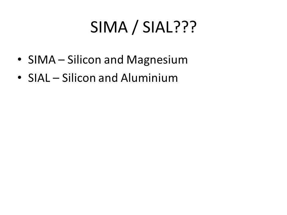 SIMA / SIAL??? SIMA – Silicon and Magnesium SIAL – Silicon and Aluminium