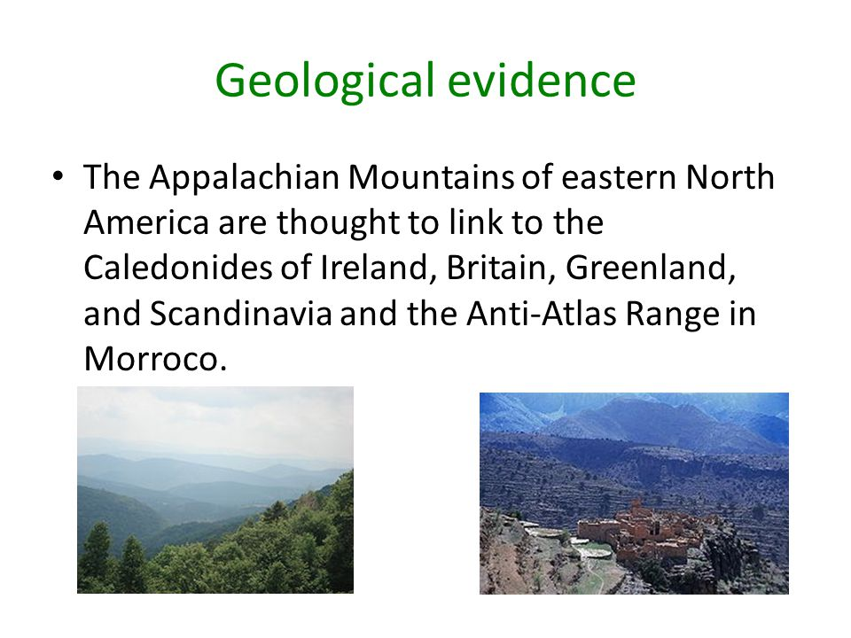 Geological evidence The Appalachian Mountains of eastern North America are thought to link to the Caledonides of Ireland, Britain, Greenland, and Scan