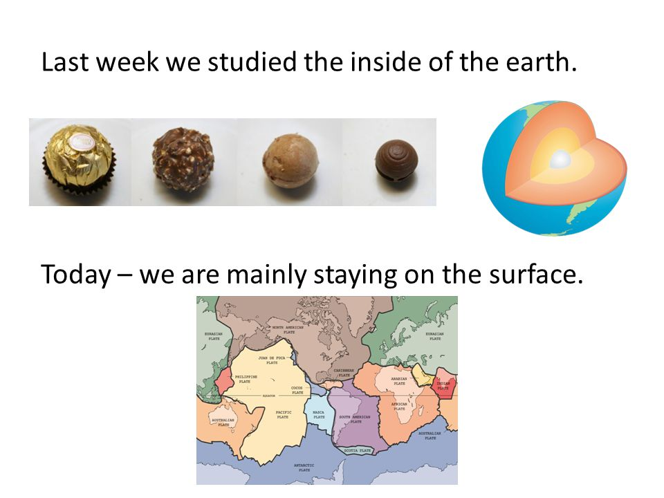 Last week we studied the inside of the earth. Today – we are mainly staying on the surface.