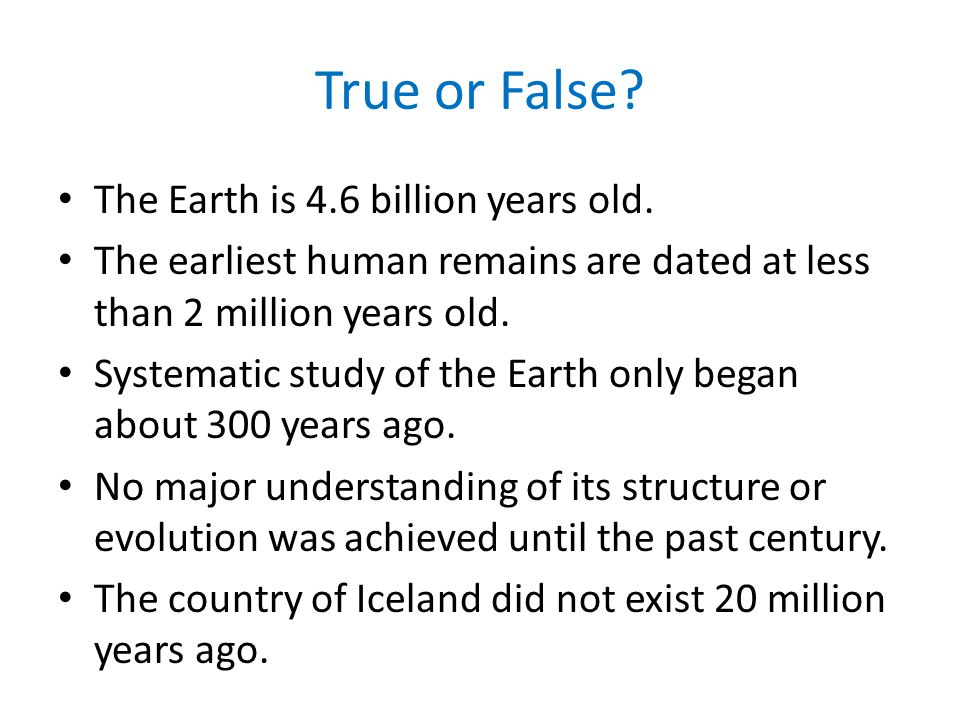 True or False? The Earth is 4.6 billion years old. The earliest human remains are dated at less than 2 million years old. Systematic study of the Eart