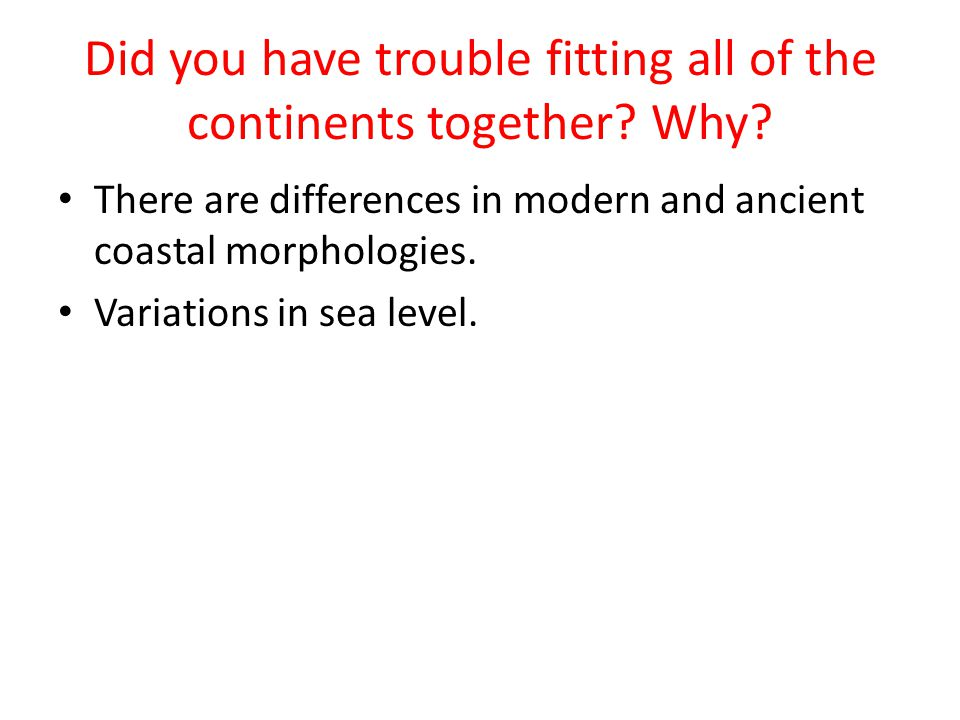 Did you have trouble fitting all of the continents together? Why? There are differences in modern and ancient coastal morphologies. Variations in sea