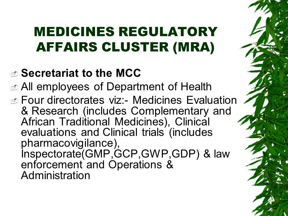 MEDICINES REGULATORY AFFAIRS CLUSTER (MRA)  Secretariat to the MCC  All employees of Department of Health  Four directorates viz:- Medicines Evaluation & Research (includes Complementary and African Traditional Medicines), Clinical evaluations and Clinical trials (includes pharmacovigilance), Inspectorate(GMP,GCP,GWP,GDP) & law enforcement and Operations & Administration