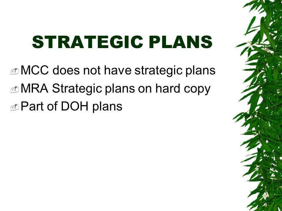 STRATEGIC PLANS  MCC does not have strategic plans  MRA Strategic plans on hard copy  Part of DOH plans