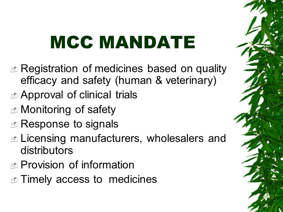 MCC MANDATE  Registration of medicines based on quality efficacy and safety (human & veterinary)  Approval of clinical trials  Monitoring of safety  Response to signals  Licensing manufacturers, wholesalers and distributors  Provision of information  Timely access to medicines