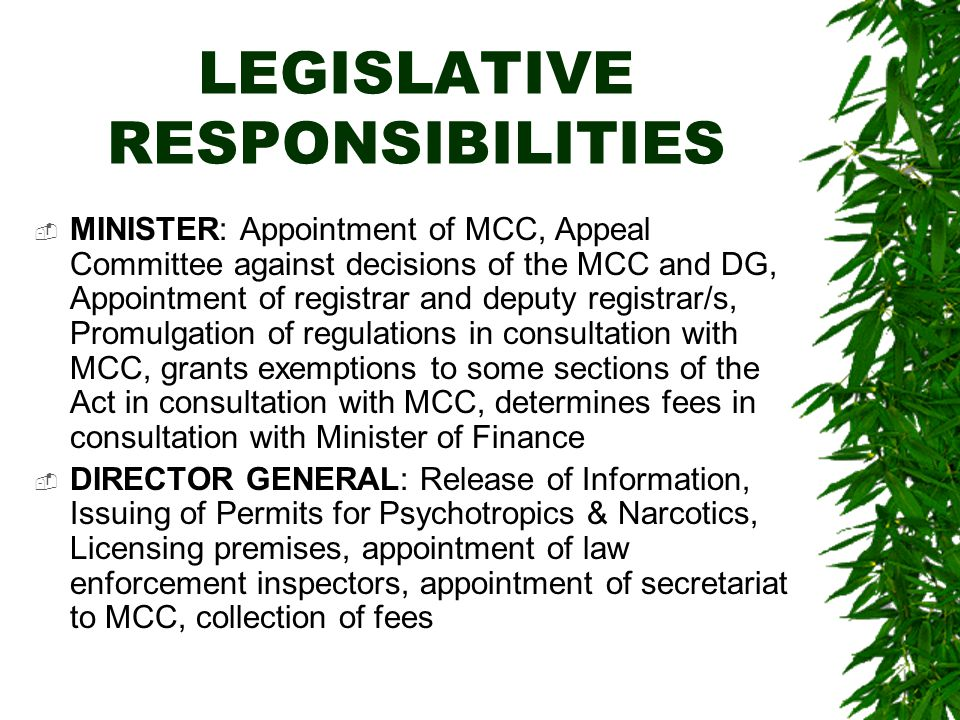 LEGISLATIVE RESPONSIBILITIES  MINISTER: Appointment of MCC, Appeal Committee against decisions of the MCC and DG, Appointment of registrar and deputy registrar/s, Promulgation of regulations in consultation with MCC, grants exemptions to some sections of the Act in consultation with MCC, determines fees in consultation with Minister of Finance  DIRECTOR GENERAL: Release of Information, Issuing of Permits for Psychotropics & Narcotics, Licensing premises, appointment of law enforcement inspectors, appointment of secretariat to MCC, collection of fees