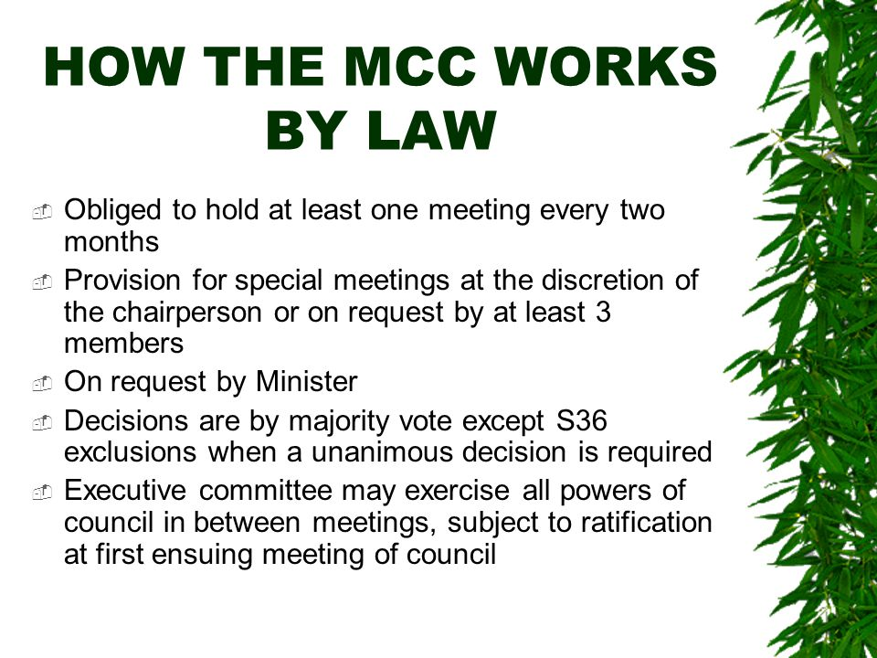 HOW THE MCC WORKS BY LAW  Obliged to hold at least one meeting every two months  Provision for special meetings at the discretion of the chairperson or on request by at least 3 members  On request by Minister  Decisions are by majority vote except S36 exclusions when a unanimous decision is required  Executive committee may exercise all powers of council in between meetings, subject to ratification at first ensuing meeting of council