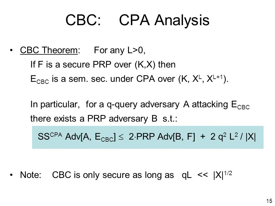 15 CBC: CPA Analysis CBC Theorem: For any L>0, If F is a secure PRP over (K,X) then E CBC is a sem.