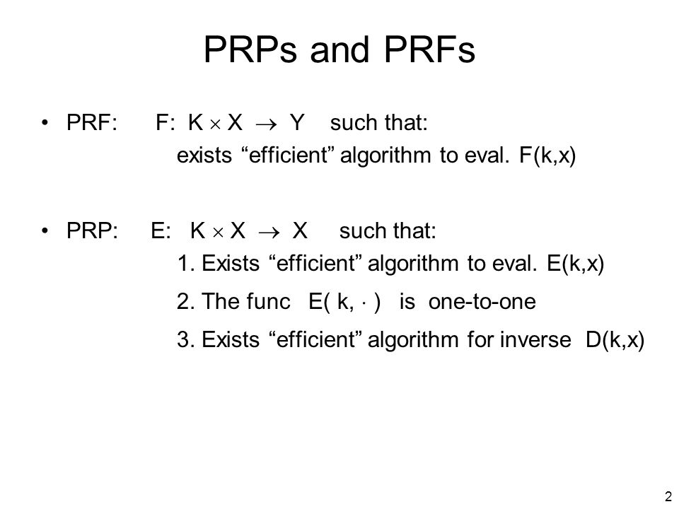 3 Secure PRF For b=0,1 define experiment EXP(b) as: Def: F is a secure PRF if for all efficient A: PRF Adv[A,F] = | Pr[EXP(0)=1] – Pr[EXP(1)=1] | is negligible. Chal.