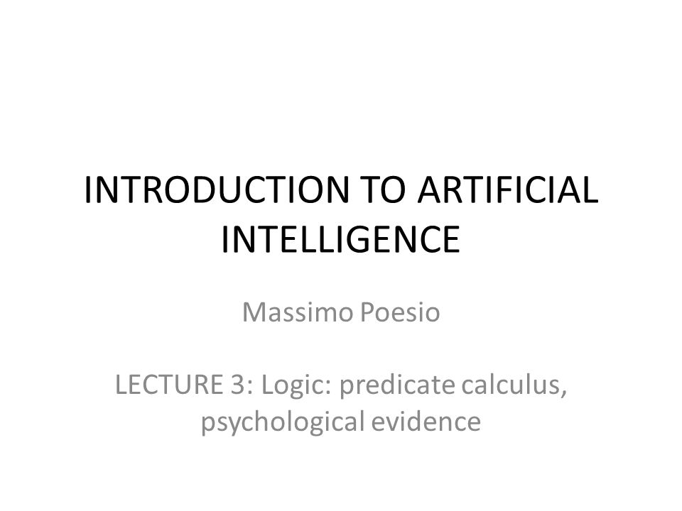 PREDICATE CALCULUS The propositional calculus is only concerned with connectives – statements not containing connectives are left unanalyzed Massimo is happy: p In predicate calculus, or predicate logic, atomic statements are decomposed into TERMS and PREDICATES – Massimo is happy: HAPPY(m) – Students like AI: LIKE(students,AI) In this way it is possible to state general properties about predicates: for instance, every professor at the University of Trento is happy, etc.